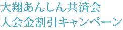 大翔あんしん共済会入会金割引キャンペーン